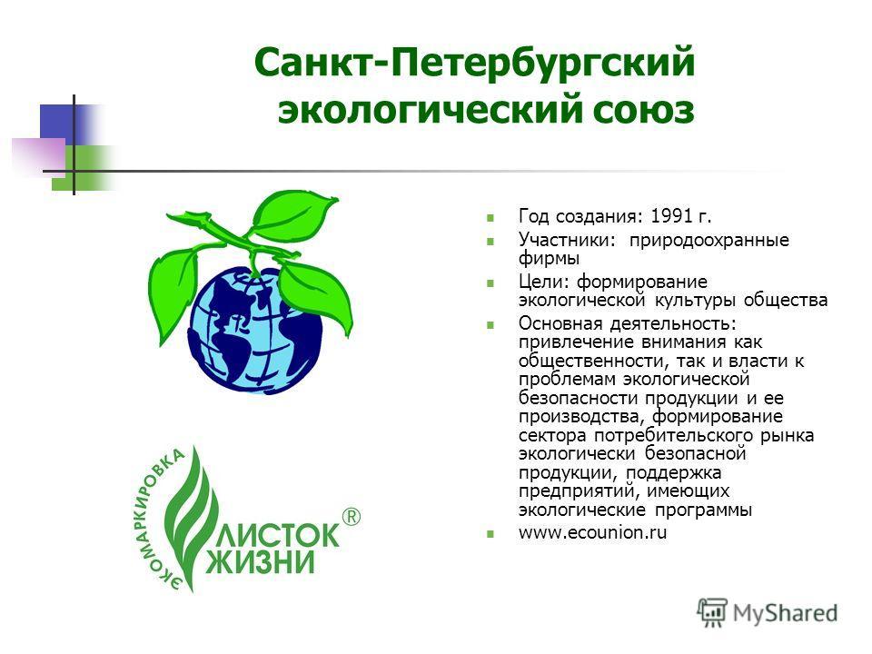 Санкт-Петербургский экологический союз Год создания: 1991 г. Участники: природоохранные фирмы Цели: формирование экологической культуры общества Основная деятельность: привлечение внимания как общественности, так и власти к проблемам экологической бе