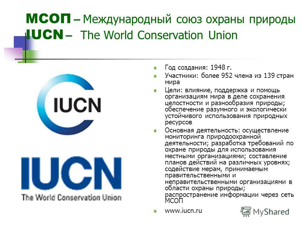 МСОП – Международный союз охраны природы IUCN – The World Conservation Union Год создания: 1948 г. Участники: более 952 члена из 139 стран мира Цели: влияние, поддержка и помощь организациям мира в деле сохранения целостности и разнообразия природы;