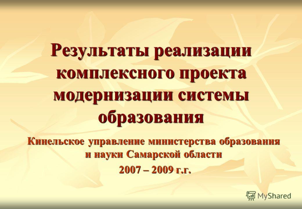 Результаты реализации комплексного проекта модернизации системы образования Кинельское управление министерства образования и науки Самарской области 2007 – 2009 г.г. 2007 – 2009 г.г.