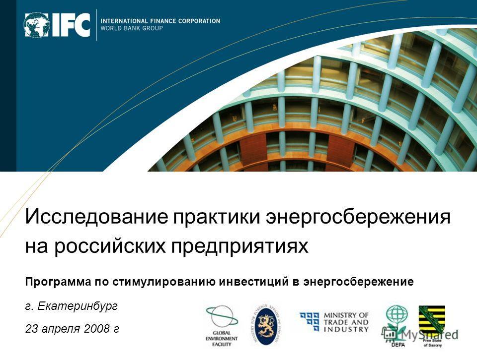 1 Исследование практики энергосбережения на российских предприятиях Программа по стимулированию инвестиций в энергосбережение г. Екатеринбург 23 апреля 2008 г