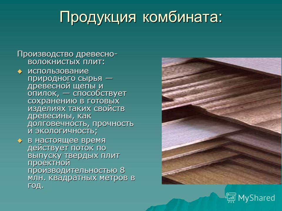 Продукция комбината: Производство древесно- волокнистых плит: использование природного сырья древесной щепы и опилок, способствует сохранению в готовых изделиях таких свойств древесины, как долговечность, прочность и экологичность; использование прир