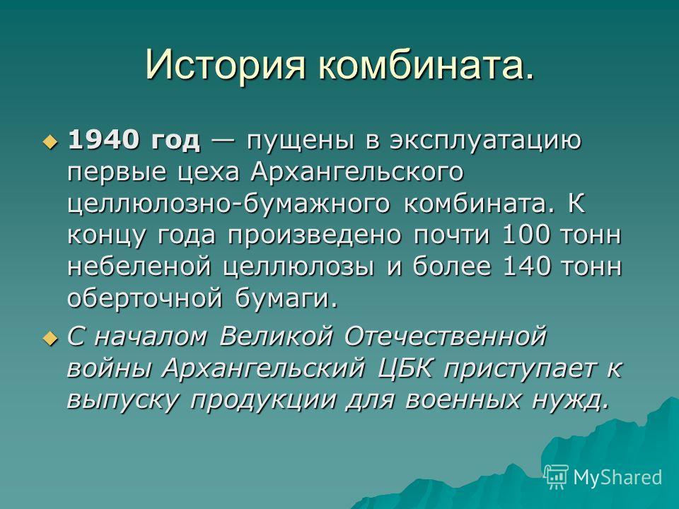 История комбината. 1940 год пущены в эксплуатацию первые цеха Архангельского целлюлозно-бумажного комбината. К концу года произведено почти 100 тонн небеленой целлюлозы и более 140 тонн оберточной бумаги. 1940 год пущены в эксплуатацию первые цеха Ар