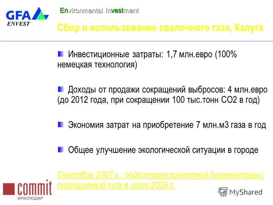 Environmental Investment Сбор и использование свалочного газа, Калуга Инвестиционные затраты: 1,7 млн.евро (100% немецкая технология) Доходы от продажи сокращений выбросов: 4 млн.евро (до 2012 года, при сокращении 100 тыс.тонн СО2 в год) Экономия зат