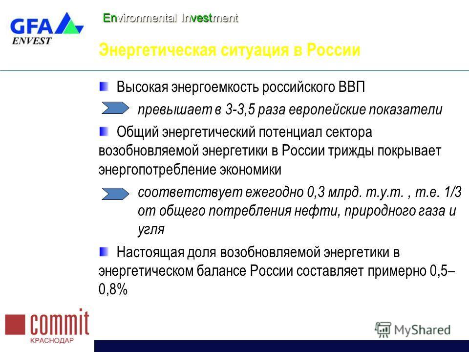 Environmental Investment Энергетическая ситуация в России Высокая энергоемкость российского ВВП превышает в 3-3,5 раза европейские показатели Общий энергетический потенциал сектора возобновляемой энергетики в России трижды покрывает энергопотребление