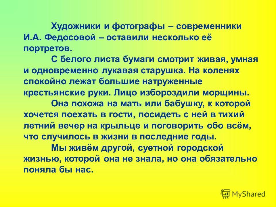Художники и фотографы – современники И.А. Федосовой – оставили несколько её портретов. С белого листа бумаги смотрит живая, умная и одновременно лукавая старушка. На коленях спокойно лежат большие натруженные крестьянские руки. Лицо избороздили морщи