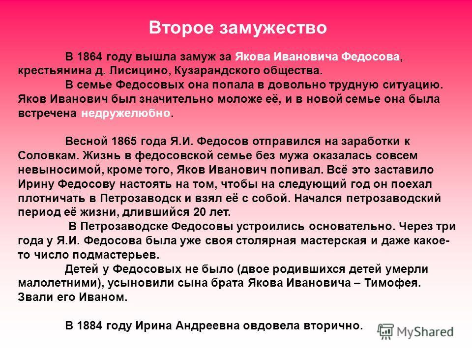 Второе замужество В 1864 году вышла замуж за Якова Ивановича Федосова, крестьянина д. Лисицино, Кузарандского общества. В семье Федосовых она попала в довольно трудную ситуацию. Яков Иванович был значительно моложе её, и в новой семье она была встреч