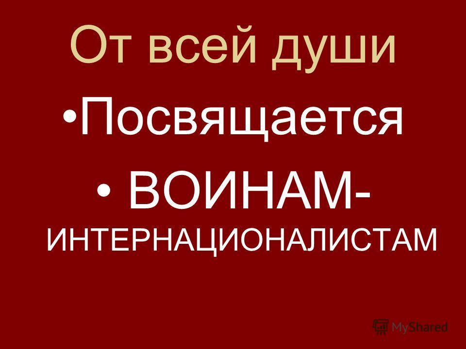 От всей души Посвящается ВОИНАМ- ИНТЕРНАЦИОНАЛИСТАМ