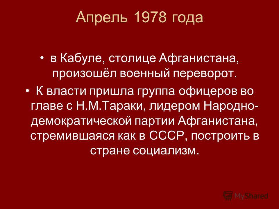 Апрель 1978 года в Кабуле, столице Афганистана, произошёл военный переворот. К власти пришла группа офицеров во главе с Н.М.Тараки, лидером Народно- демократической партии Афганистана, стремившаяся как в СССР, построить в стране социализм.