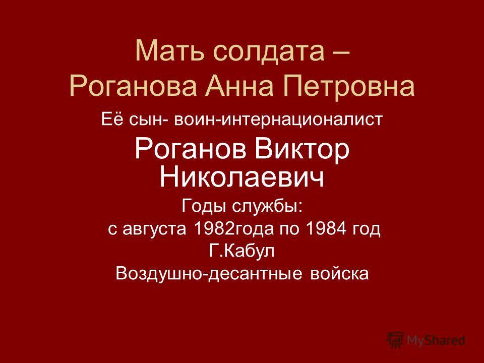 Мать солдата – Роганова Анна Петровна Её сын- воин-интернационалист Роганов Виктор Николаевич Годы службы: с августа 1982года по 1984 год Г.Кабул Воздушно-десантные войска