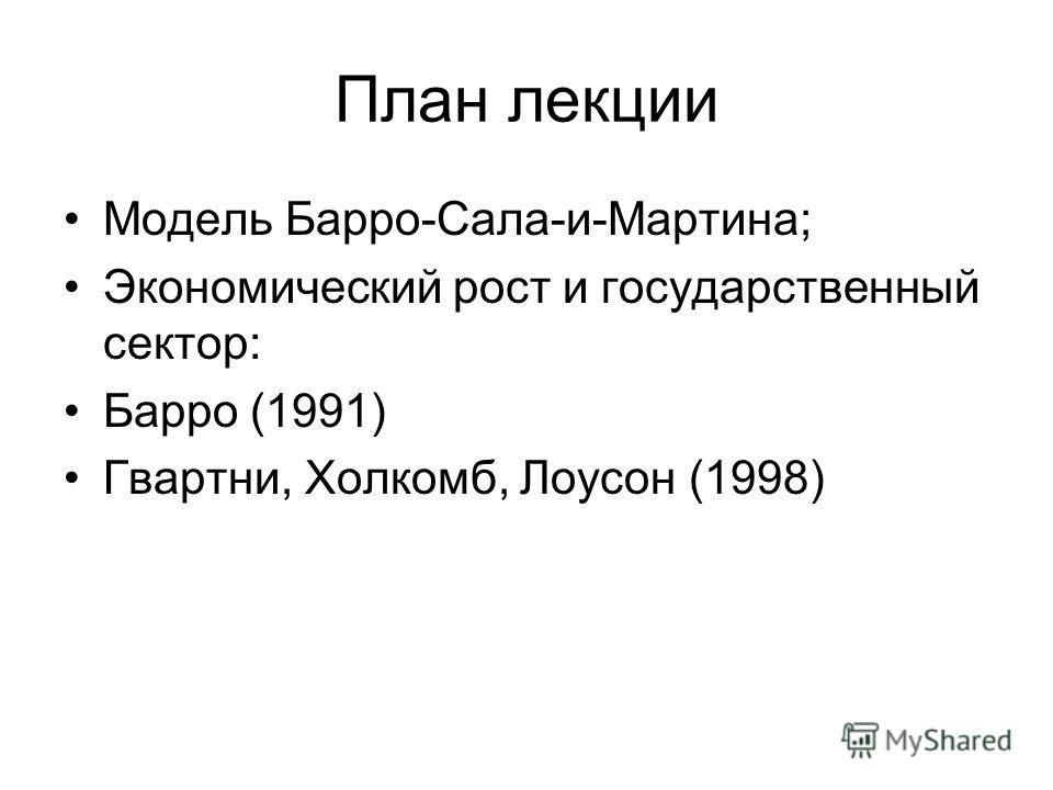План лекции Модель Барро-Сала-и-Мартина; Экономический рост и государственный сектор: Барро (1991) Гвартни, Холкомб, Лоусон (1998)