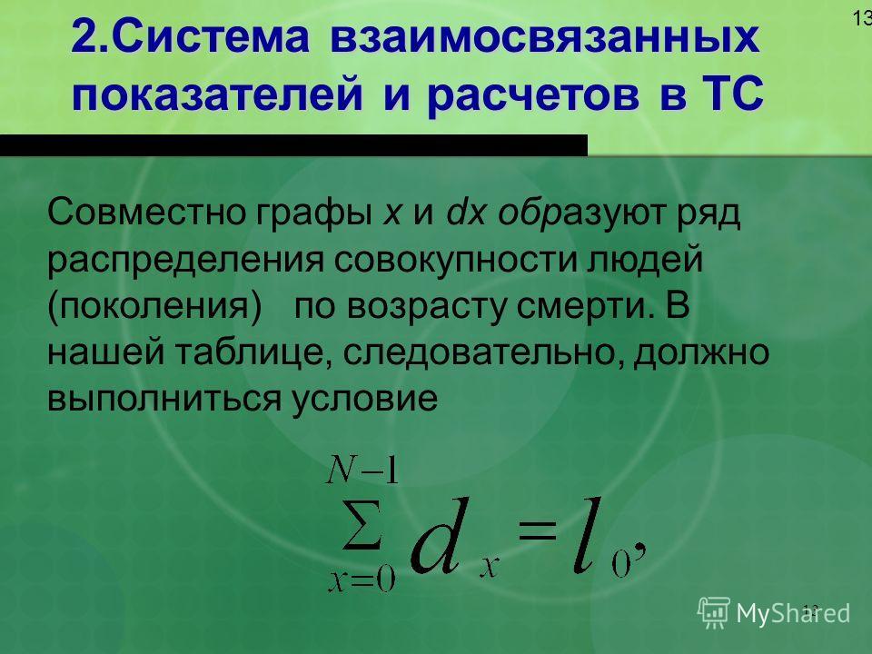 13 2.Система взаимосвязанных показателей и расчетов в ТС 13 Совместно графы х и dx образуют ряд распределения совокупности людей (поколения) по возрасту смерти. В нашей таблице, следовательно, должно выполниться условие