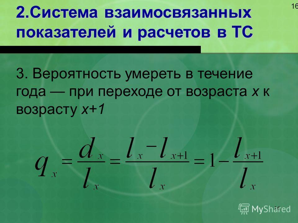 16 2.Система взаимосвязанных показателей и расчетов в ТС 16 3. Вероятность умереть в течение года при переходе от возраста х к возрасту х+1