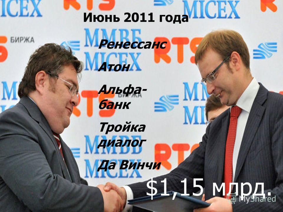 Июнь 2011 года Ренессанс Атон Альфа- банк Тройка диалог Да Винчи $1,15 млрд.