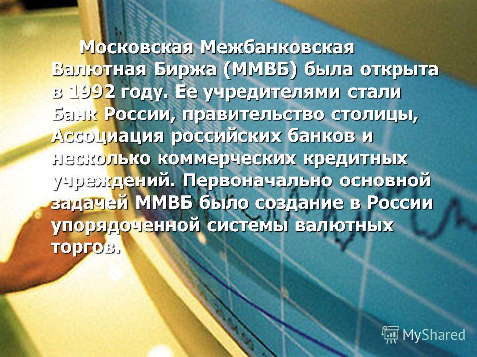 Московская Межбанковская Валютная Биржа (ММВБ) была открыта в 1992 году. Ее учредителями стали Банк России, правительство столицы, Ассоциация российских банков и несколько коммерческих кредитных учреждений. Первоначально основной задачей ММВБ было со