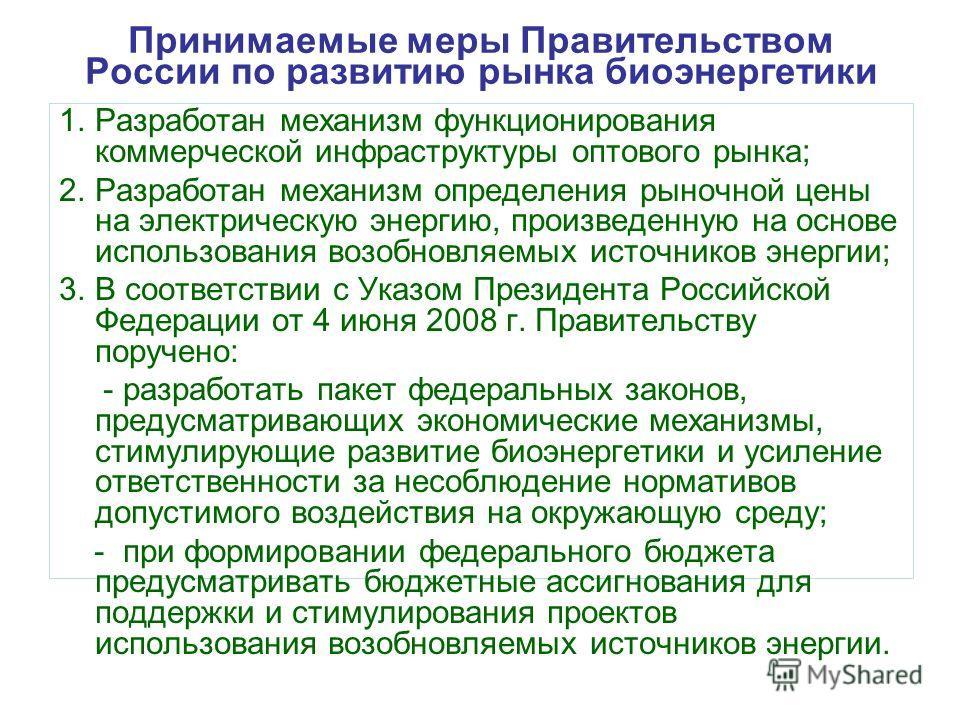 Принимаемые меры Правительством России по развитию рынка биоэнергетики 1.Разработан механизм функционирования коммерческой инфраструктуры оптового рынка; 2.Разработан механизм определения рыночной цены на электрическую энергию, произведенную на основ