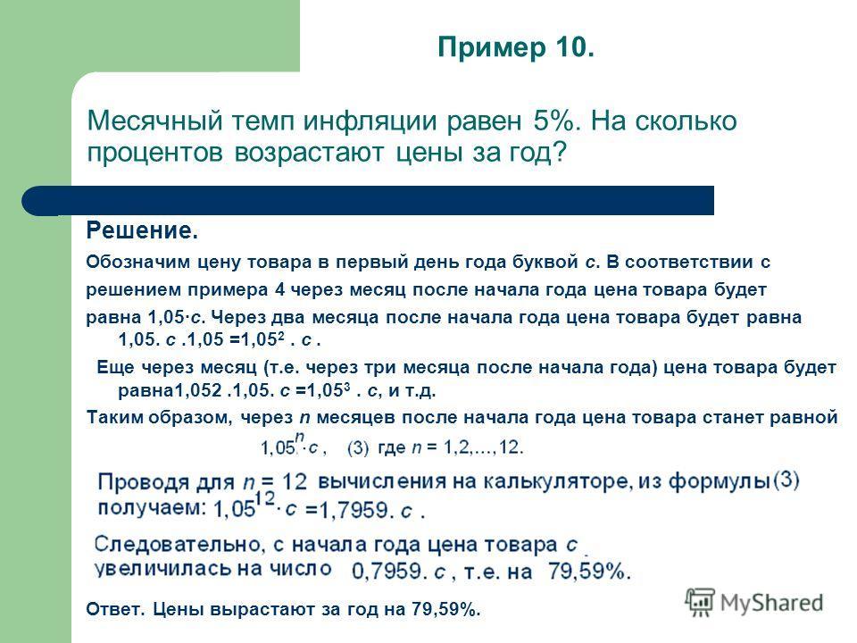 Месячный темп инфляции равен 5%. На сколько процентов возрастают цены за год? Решение. Обозначим цену товара в первый день года буквой c. В соответствии с решением примера 4 через месяц после начала года цена товара будет равна 1,05·с. Через два меся