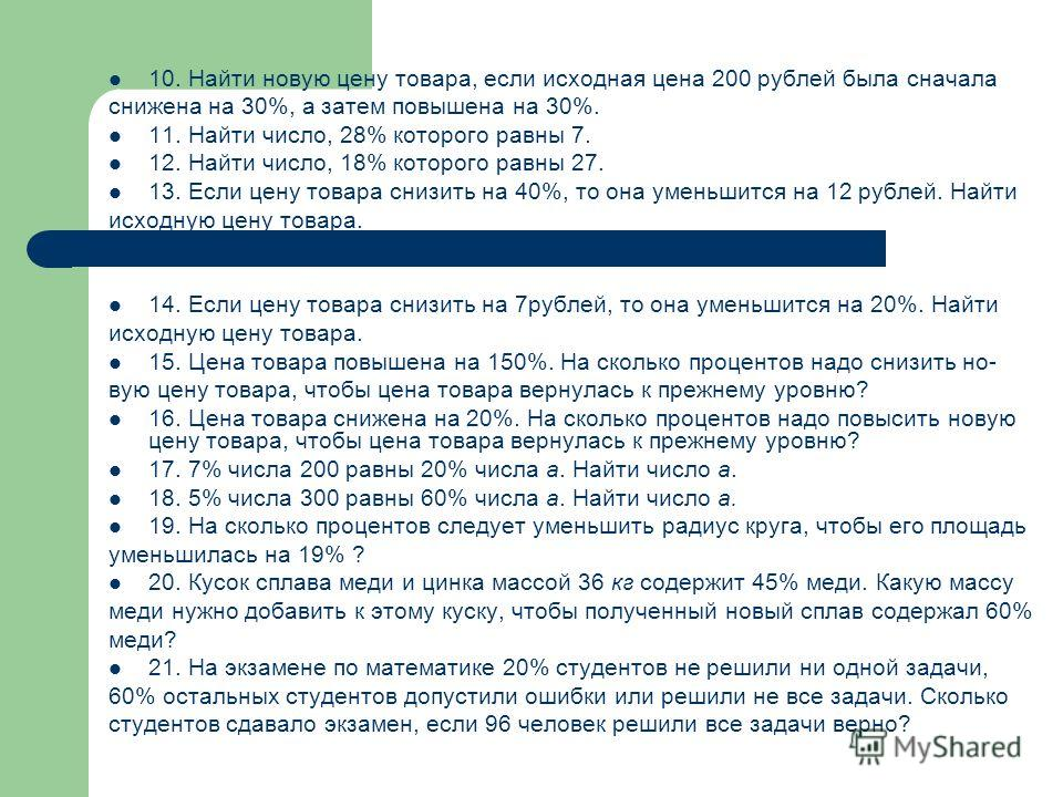 10. Найти новую цену товара, если исходная цена 200 рублей была сначала снижена на 30%, а затем повышена на 30%. 11. Найти число, 28% которого равны 7. 12. Найти число, 18% которого равны 27. 13. Если цену товара снизить на 40%, то она уменьшится на
