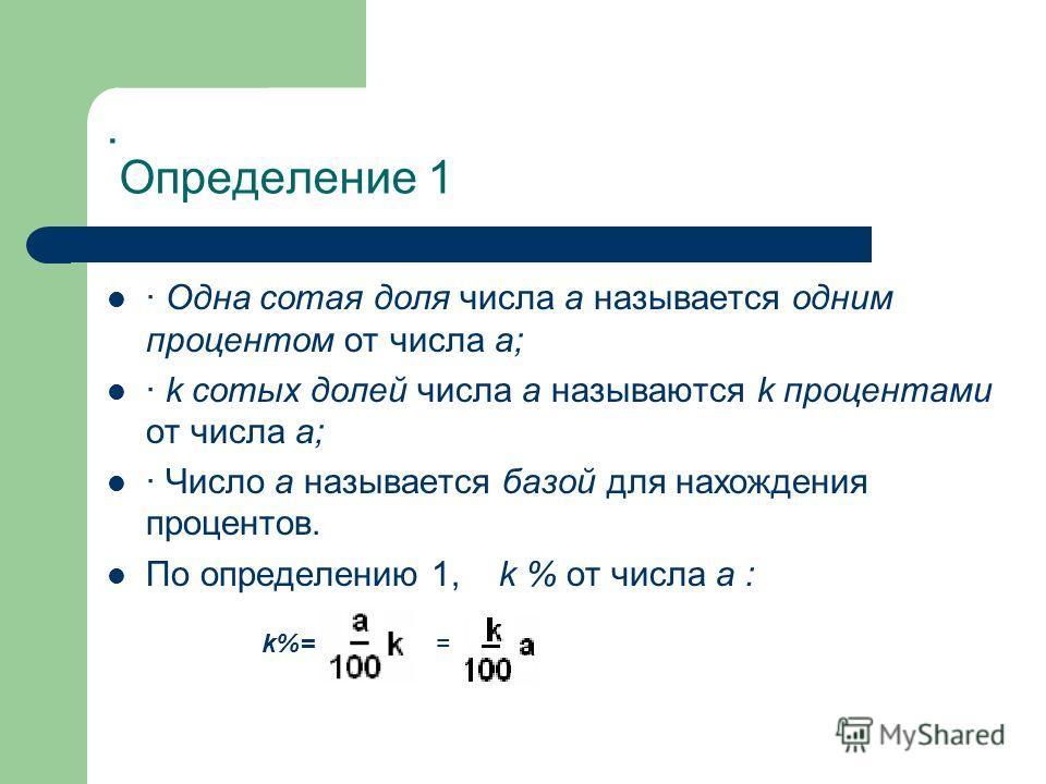. Определение 1 · Одна сотая доля числа a называется одним процентом от числа a; · k сотых долей числа a называются k процентами от числа a; · Число a называется базой для нахождения процентов. По определению 1, k % от числа a : k%==
