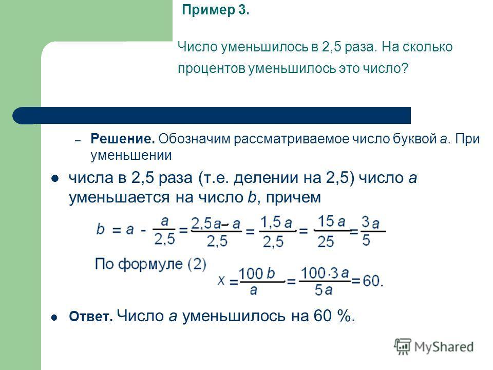 Число уменьшилось в 2,5 раза. На сколько процентов уменьшилось это число? – Решение. Обозначим рассматриваемое число буквой a. При уменьшении числа в 2,5 раза (т.е. делении на 2,5) число a уменьшается на число b, причем Ответ. Число a уменьшилось на