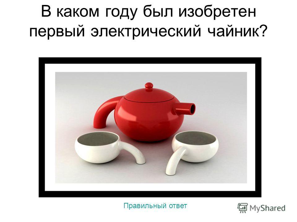 В каком году был изобретен первый электрический чайник? Правильный ответ