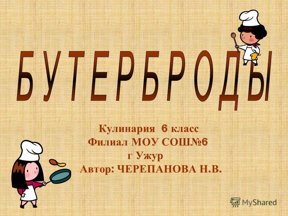 Кулинария 6 класс Филиал МОУ СОШ 6 г Ужур Автор : ЧЕРЕПАНОВА Н. В.