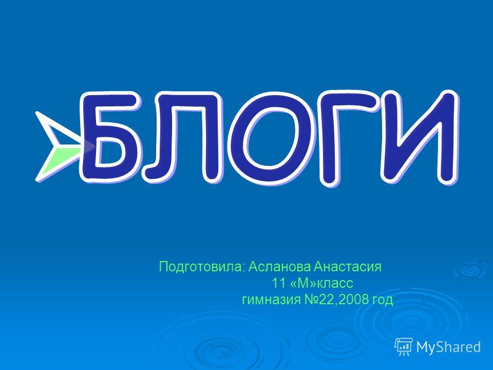 Подготовила: Асланова Анастасия 11 «М»класс гимназия 22,2008 год