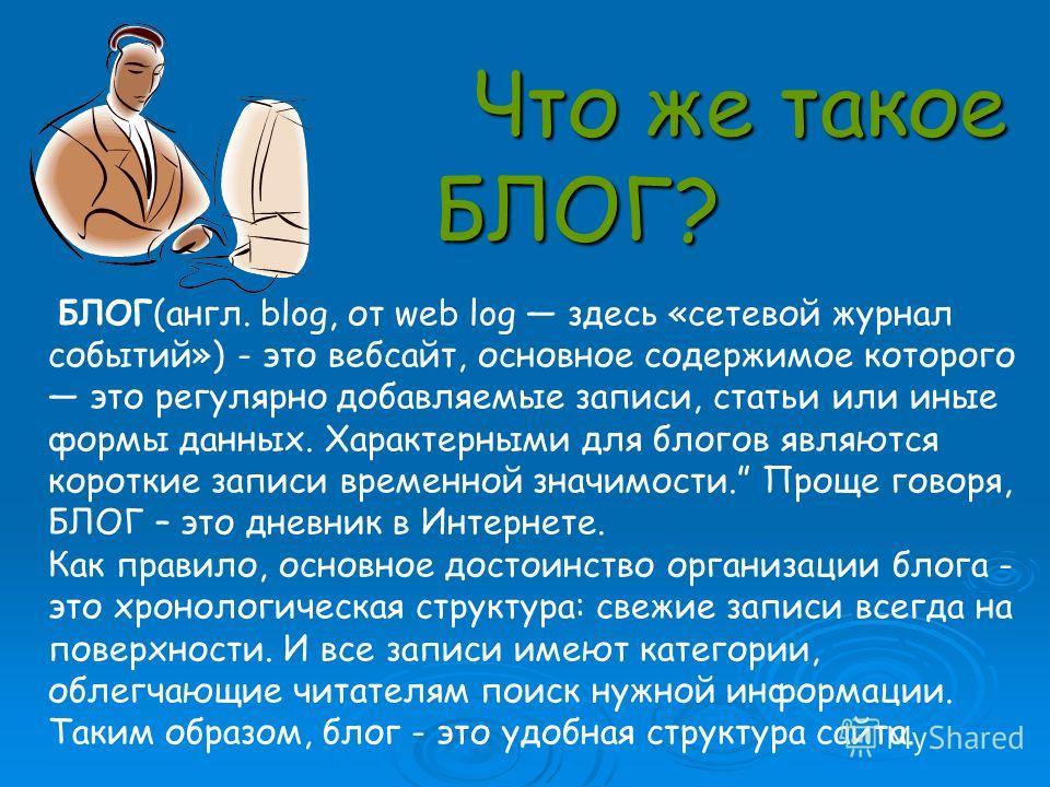 Что же такое БЛОГ? БЛОГ(англ. blog, от web log здесь «сетевой журнал событий») - это вебсайт, основное содержимое которого это регулярно добавляемые записи, статьи или иные формы данных. Характерными для блогов являются короткие записи временной знач