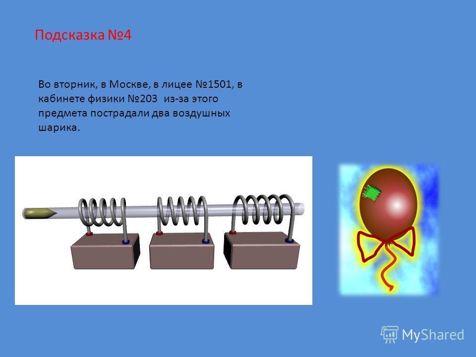 Подсказка 4 Во вторник, в Москве, в лицее 1501, в кабинете физики 203 из-за этого предмета пострадали два воздушных шарика.