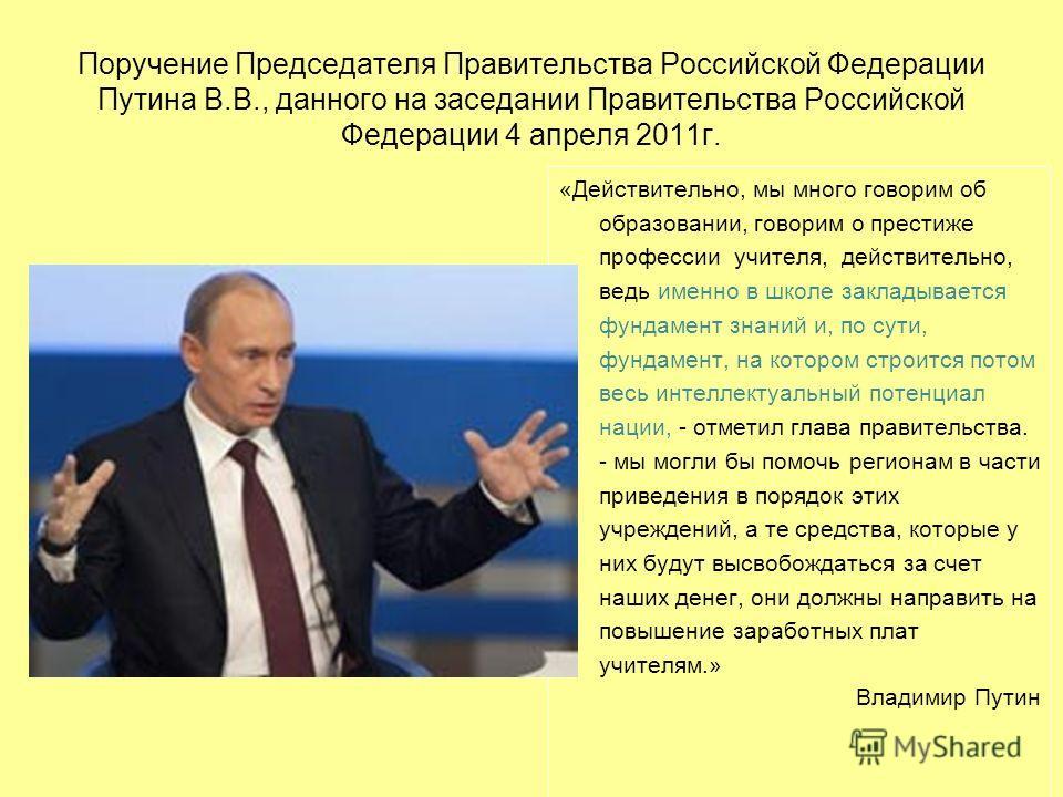 Поручение Председателя Правительства Российской Федерации Путина В.В., данного на заседании Правительства Российской Федерации 4 апреля 2011г. «Действительно, мы много говорим об образовании, говорим о престиже профессии учителя, действительно, ведь