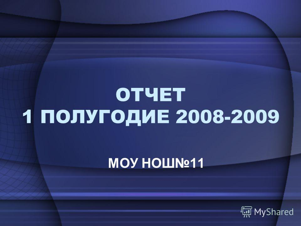ОТЧЕТ 1 ПОЛУГОДИЕ 2008-2009 МОУ НОШ11