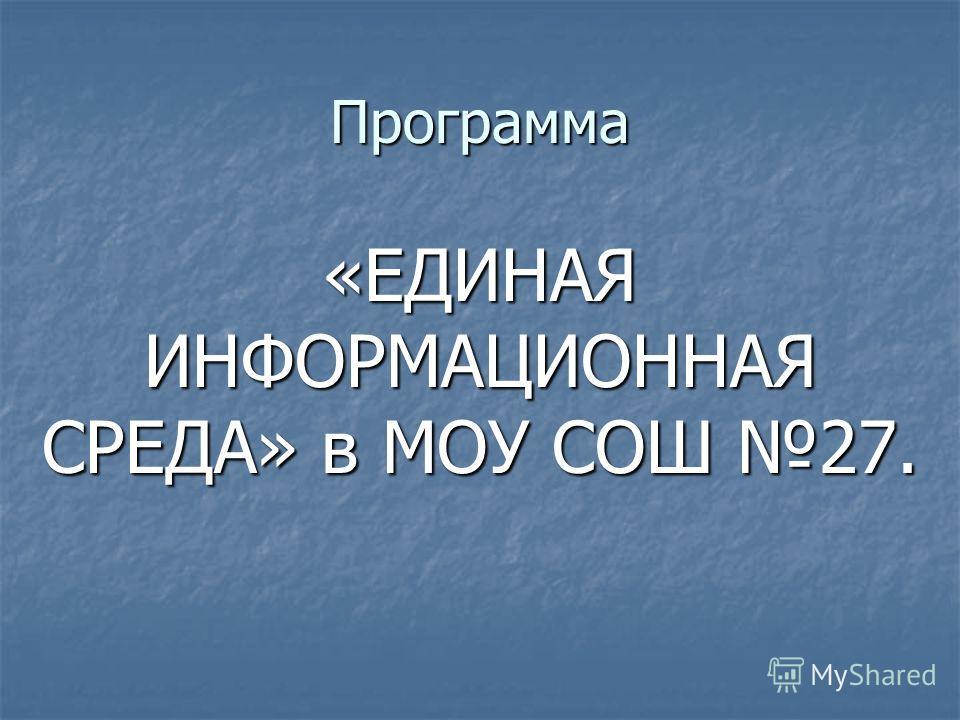 Программа «ЕДИНАЯ ИНФОРМАЦИОННАЯ СРЕДА» в МОУ СОШ 27.