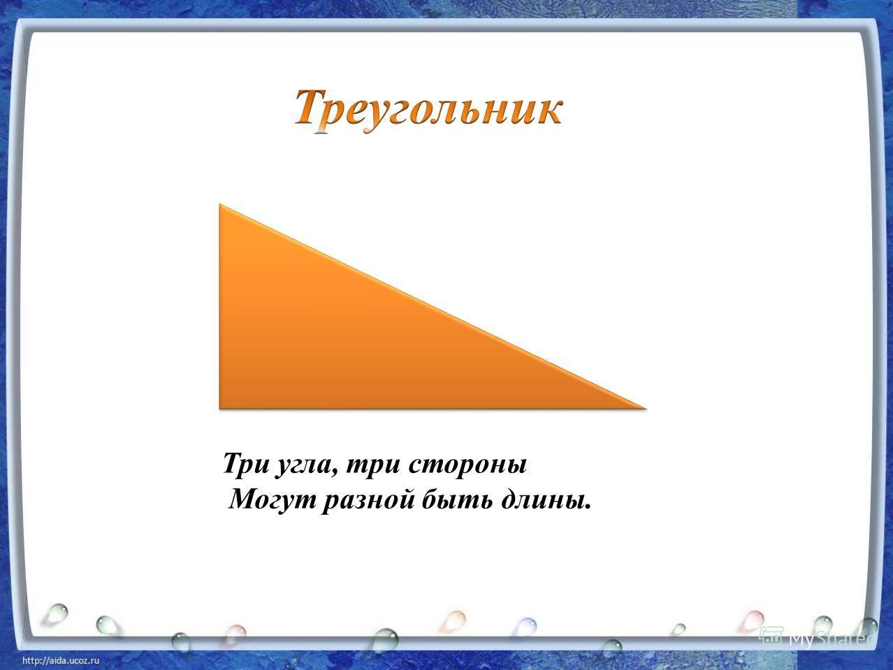 Три угла, три стороны Могут разной быть длины.