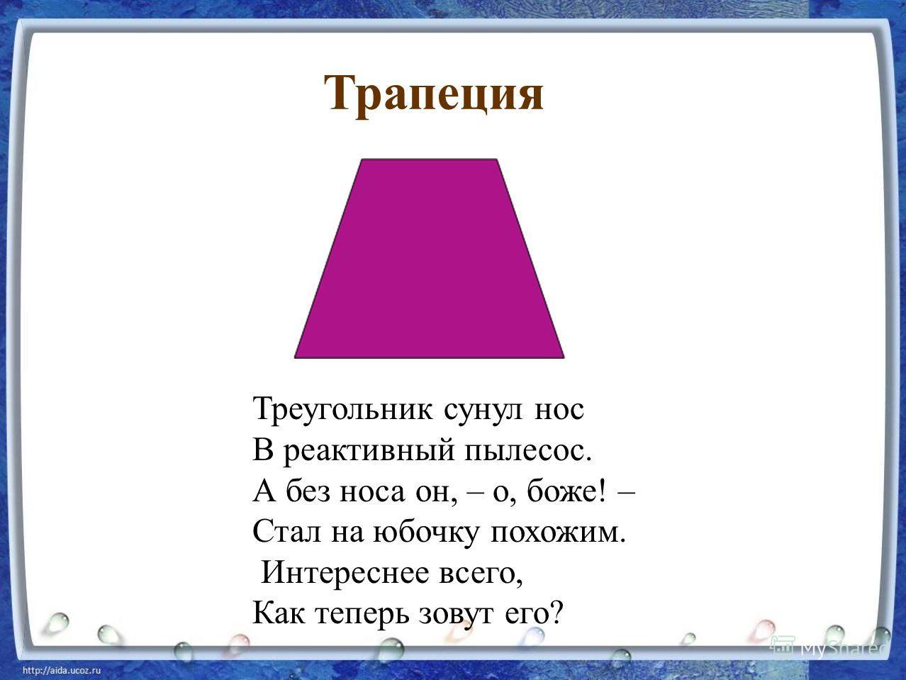 Треугольник сунул нос В реактивный пылесос. А без носа он, – о, боже! – Стал на юбочку похожим. Интереснее всего, Как теперь зовут его? Трапеция