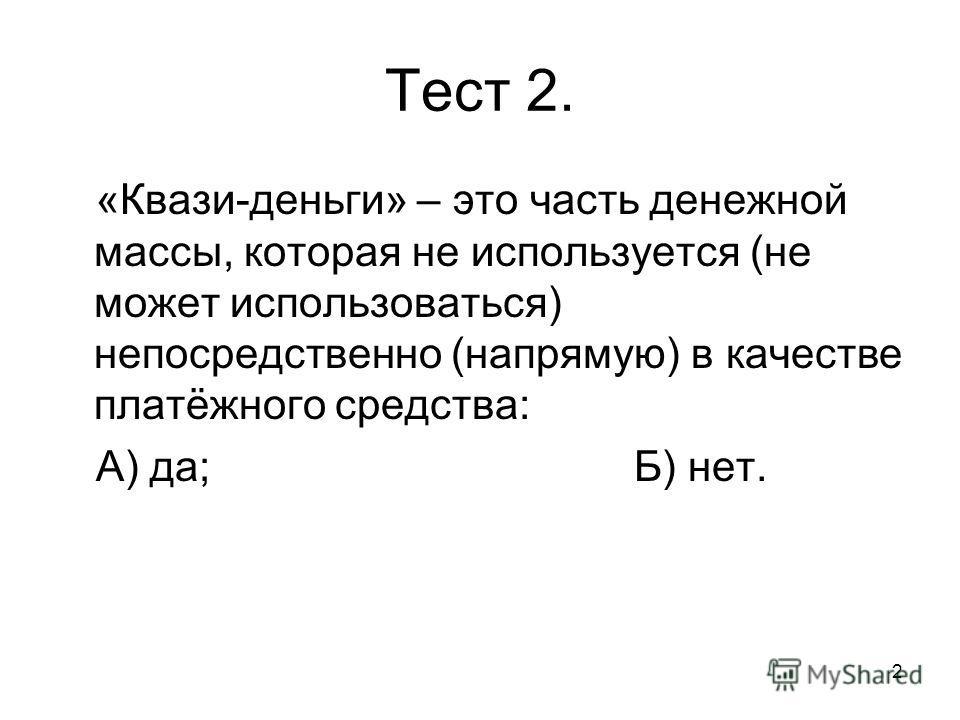 2 Тест 2. «Квази-деньги» – это часть денежной массы, которая не используется (не может использоваться) непосредственно (напрямую) в качестве платёжного средства: А) да;Б) нет.