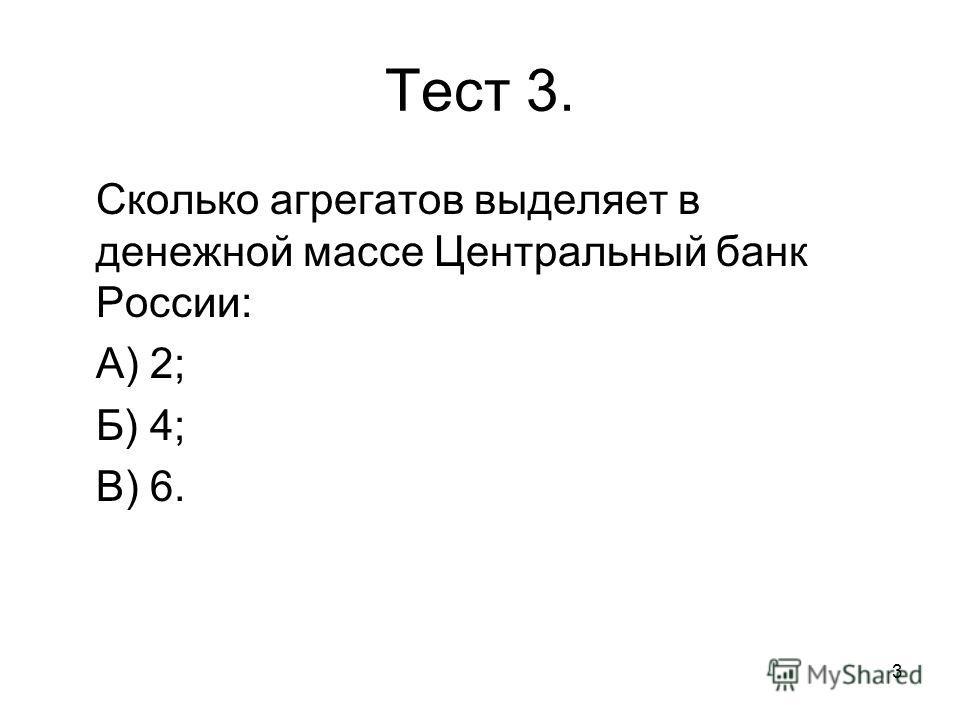 3 Тест 3. Сколько агрегатов выделяет в денежной массе Центральный банк России: А) 2; Б) 4; В) 6.