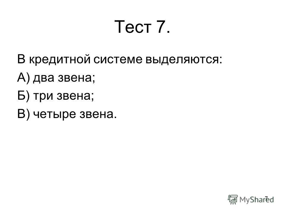 7 Тест 7. В кредитной системе выделяются: А) два звена; Б) три звена; В) четыре звена.