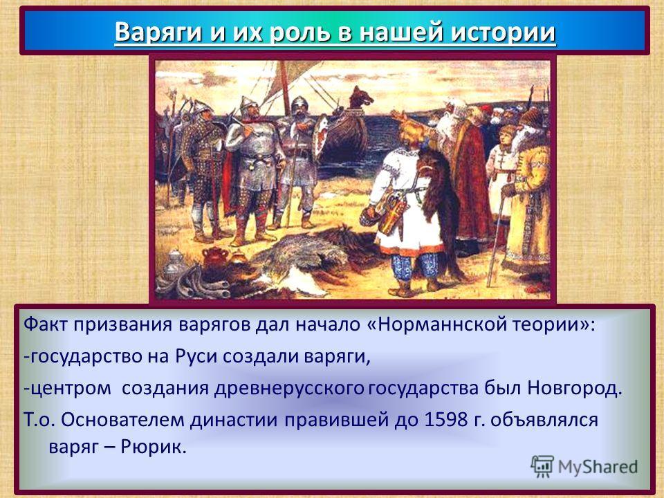 Факт призвания варягов дал начало «Норманнской теории»: -государство на Руси создали варяги, -центром создания древнерусского государства был Новгород. Т.о. Основателем династии правившей до 1598 г. объявлялся варяг – Рюрик. Варяги и их роль в нашей