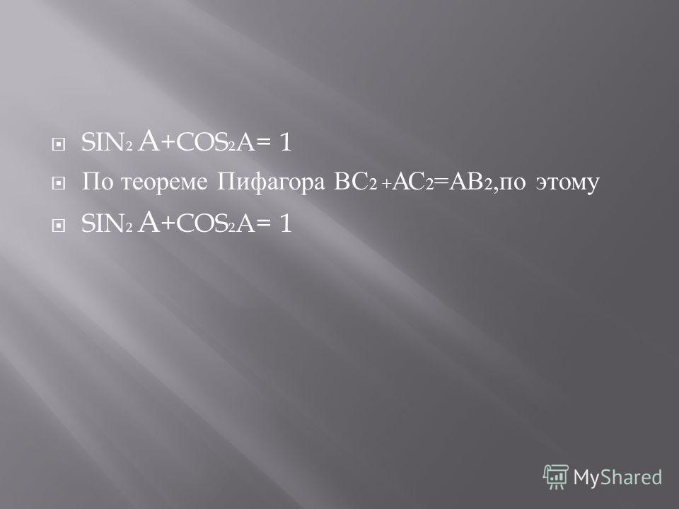 SIN 2 A +COS 2 A= 1 По теореме Пифагора ВС 2 + АС 2 = АВ 2, по этому SIN 2 A +COS 2 A= 1