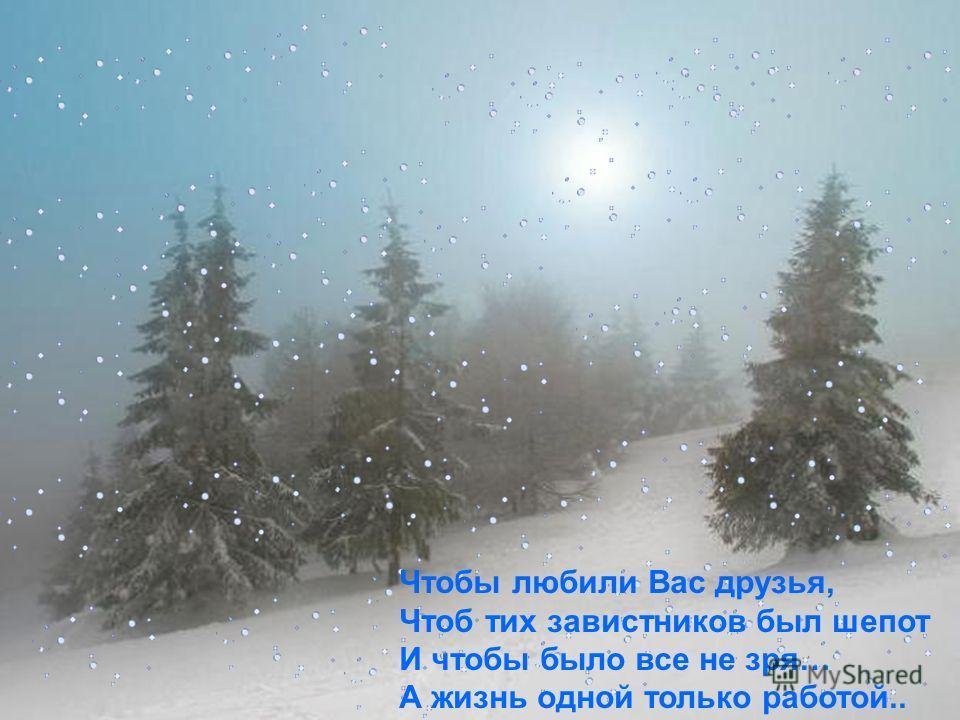 Чтобы любили Вас друзья, Чтоб тих завистников был шепот И чтобы было все не зря… А жизнь одной только работой..