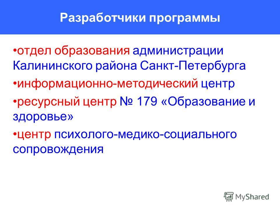 Разработчики программы отдел образования администрации Калининского района Санкт-Петербурга информационно-методический центр ресурсный центр 179 «Образование и здоровье» центр психолого-медико-социального сопровождения