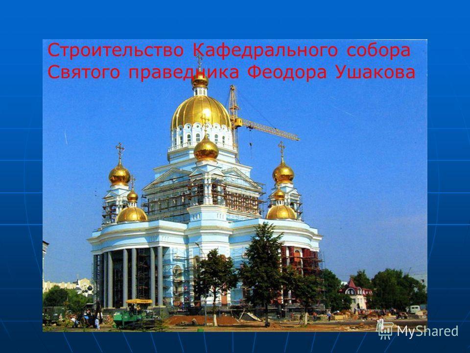 Строительство Кафедрального собора Святого праведника Феодора Ушакова