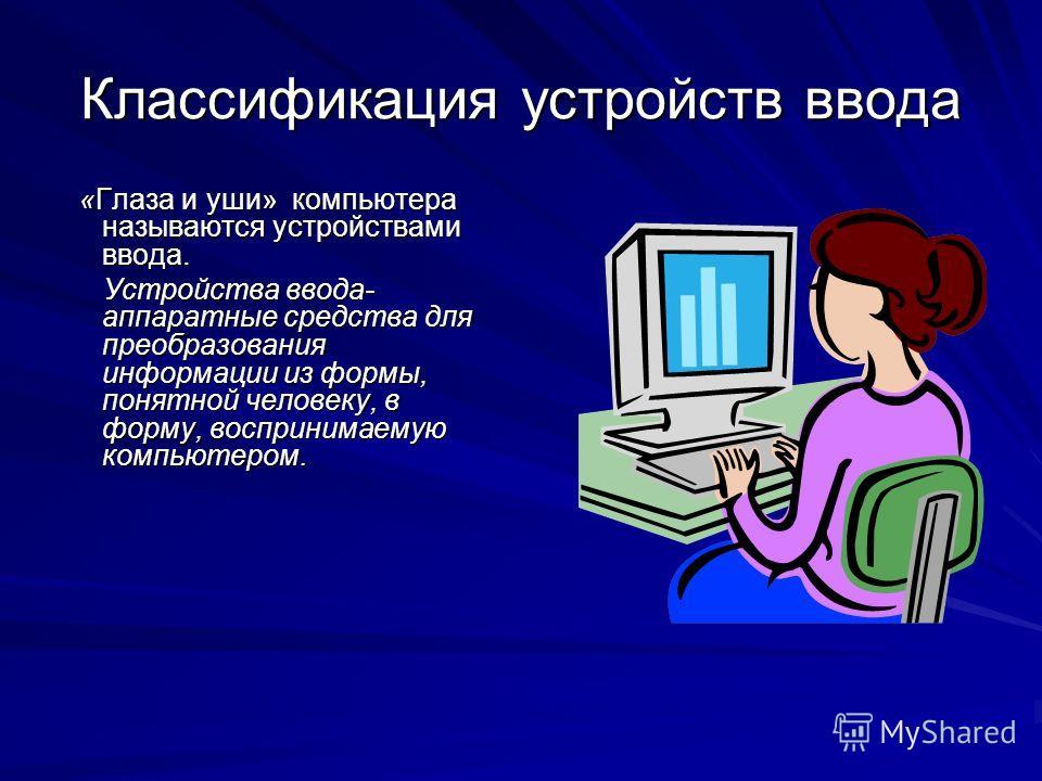 Классификация устройств ввода «Глаза и уши» компьютера называются устройствами ввода. «Глаза и уши» компьютера называются устройствами ввода. Устройства ввода- аппаратные средства для преобразования информации из формы, понятной человеку, в форму, во