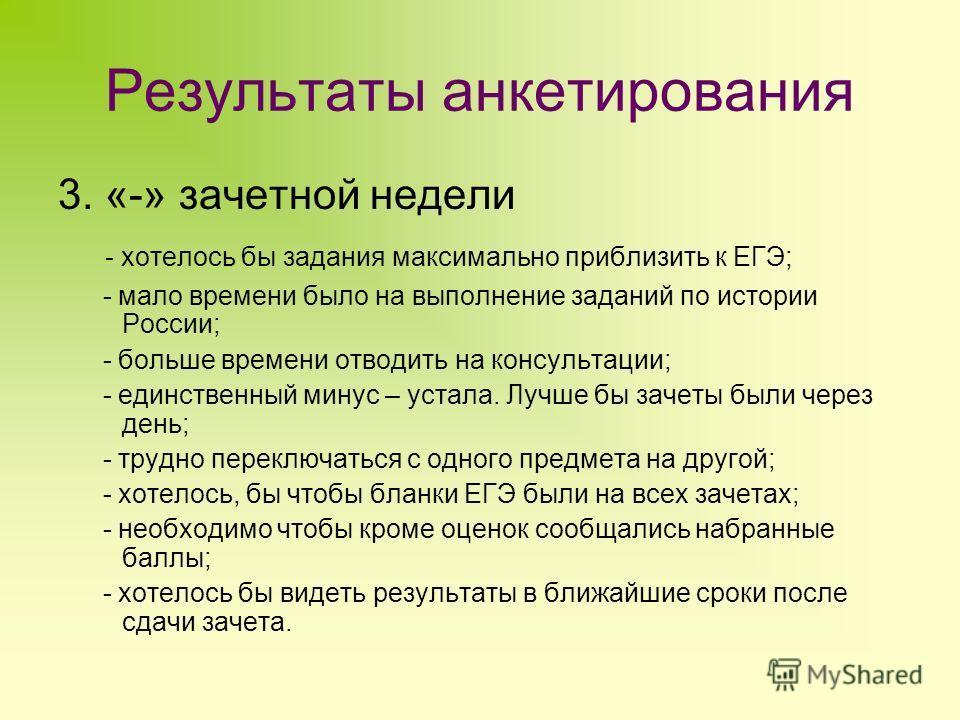 Результаты анкетирования 3. «-» зачетной недели - хотелось бы задания максимально приблизить к ЕГЭ; - мало времени было на выполнение заданий по истории России; - больше времени отводить на консультации; - единственный минус – устала. Лучше бы зачеты