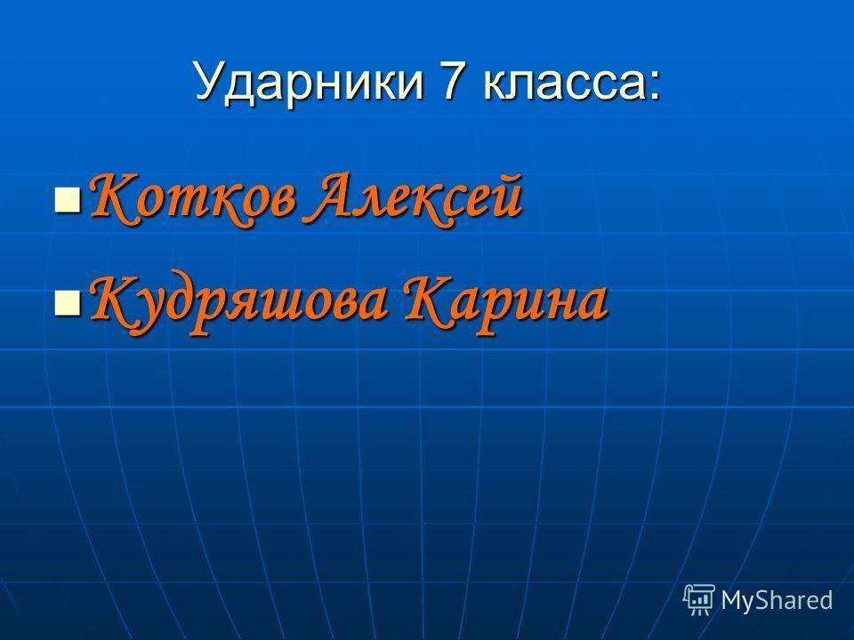 Ударники 7 класса: Котков Алексей Котков Алексей Кудряшова Карина Кудряшова Карина
