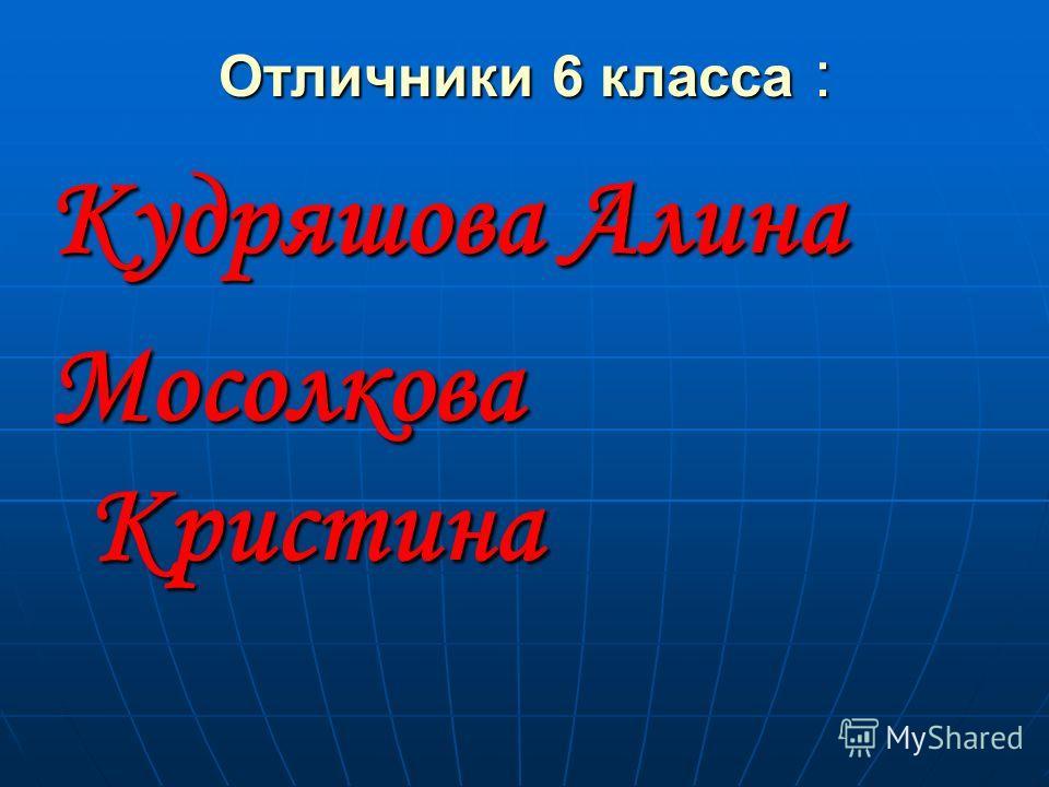 Отличники 6 класса : Кудряшова Алина Мосолкова Кристина