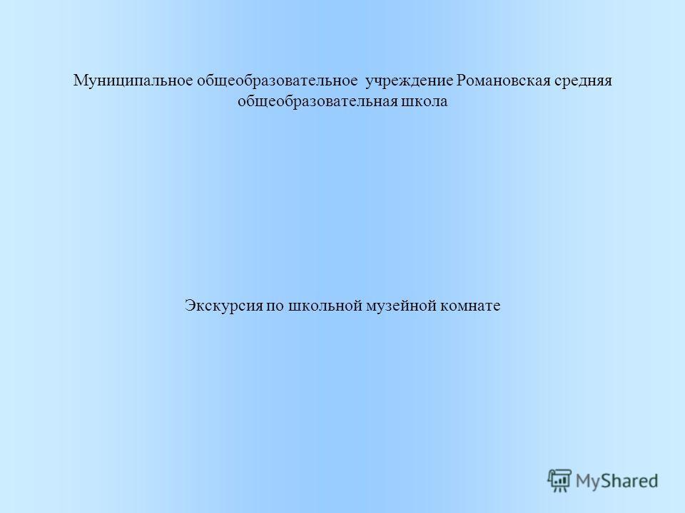Муниципальное общеобразовательное учреждение Романовская средняя общеобразовательная школа Экскурсия по школьной музейной комнате