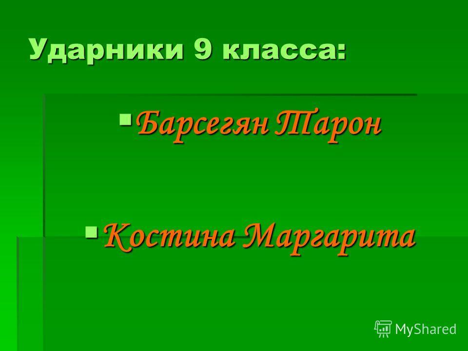 Ударники 9 класса: Барсегян Тарон Барсегян Тарон Костина Маргарита Костина Маргарита