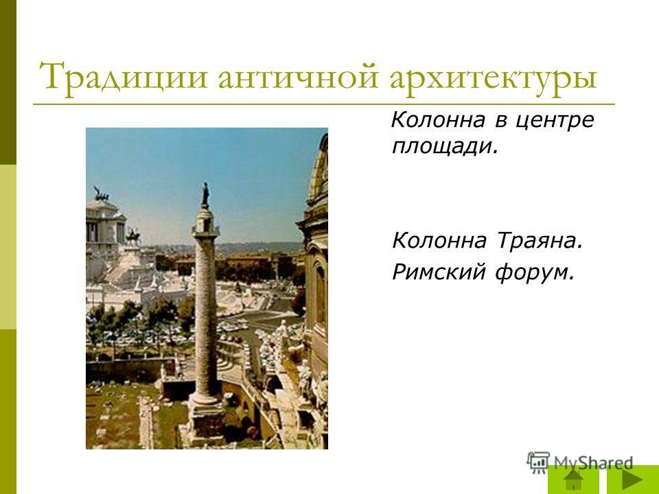 Традиции античной архитектуры Колонна в центре площади. Колонна Траяна. Римский форум.