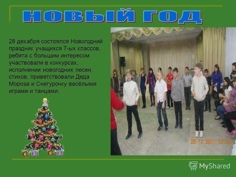 28 декабря состоялся Новогодний праздник учащихся 7-ых классов, ребята с большим интересом участвовали в конкурсах, исполнении новогодних песен, стихов, приветствовали Деда Мороза и Снегурочку весёлыми играми и танцами.