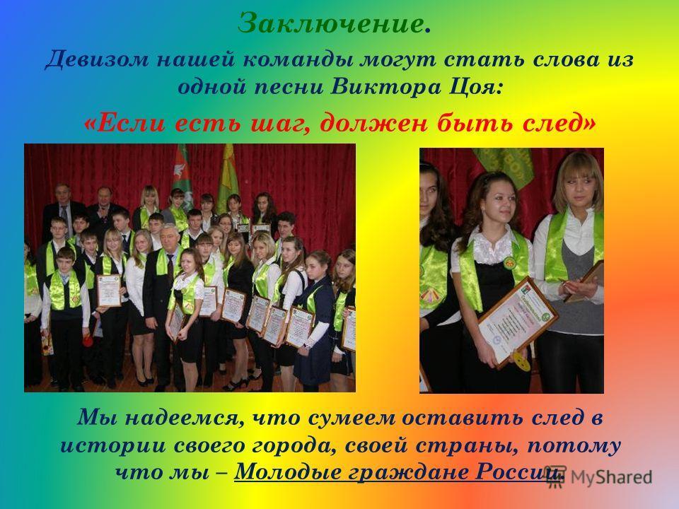 Заключение. Девизом нашей команды могут стать слова из одной песни Виктора Цоя: «Если есть шаг, должен быть след» Мы надеемся, что сумеем оставить след в истории своего города, своей страны, потому что мы – Молодые граждане России.
